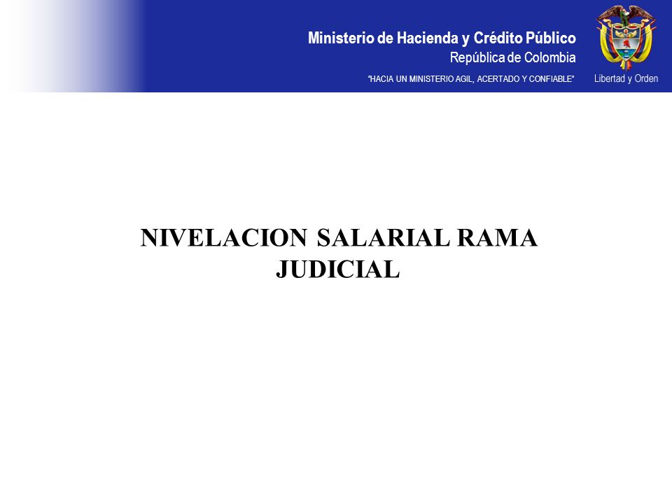 Ministerio de Hacienda y Crédito Público República de Colombia HACIA UN MINISTERIO AGIL, ACERTADO Y CONFIABLE NIVELACION SALARIAL RAMA JUDICIAL