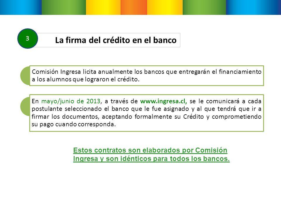 La firma del crédito en el banco 3 Comisión Ingresa licita anualmente los bancos que entregarán el financiamiento a los alumnos que lograron el crédito.