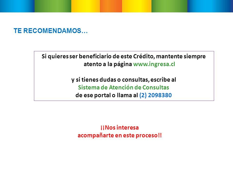 TE RECOMENDAMOS… Si quieres ser beneficiario de este Crédito, mantente siempre atento a la página www.ingresa.cl y si tienes dudas o consultas, escribe al Sistema de Atención de Consultas de ese portal o llama al (2) 2098380 ¡¡Nos interesa acompañarte en este proceso!!