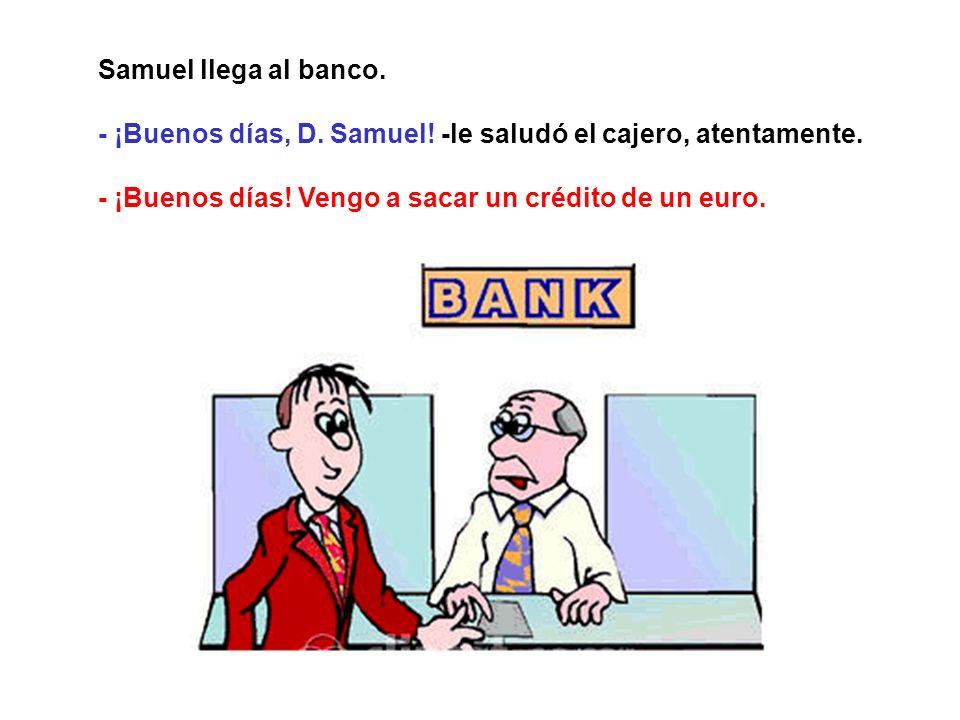 Samuel llega al banco.- ¡Buenos días, D. Samuel. -le saludó el cajero, atentamente.