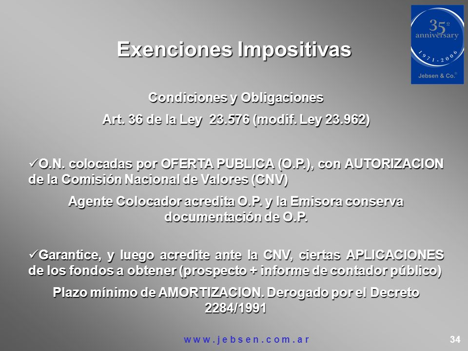 Exenciones Impositivas Condiciones y Obligaciones Art. 36 de la Ley 23.576 (modif. Ley 23.962) O.N. colocadas por OFERTA PUBLICA (O.P.), con AUTORIZAC