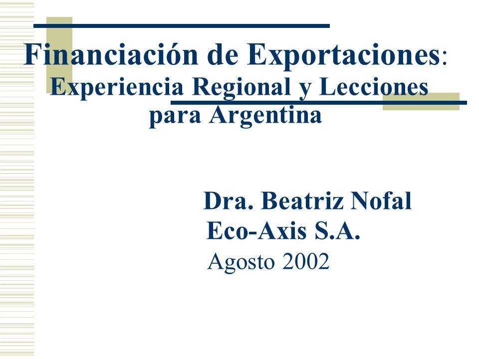 Financiación de Exportaciones : Experiencia Regional y Lecciones para Argentina Dra. Beatriz Nofal Eco-Axis S.A. Agosto 2002