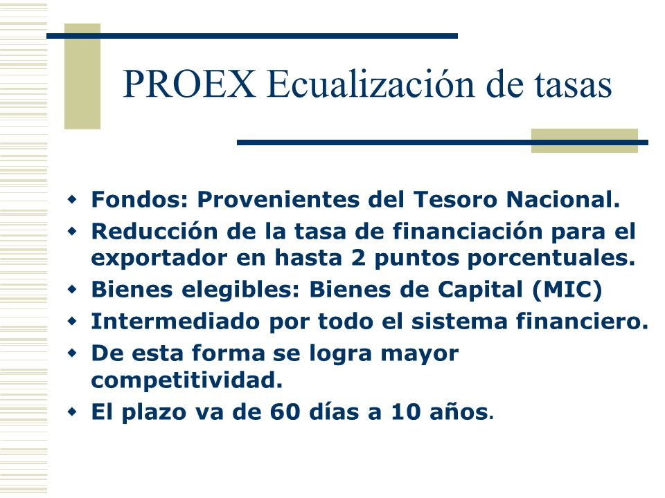PROEX Ecualización de tasas Fondos: Provenientes del Tesoro Nacional. Reducción de la tasa de financiación para el exportador en hasta 2 puntos porcen