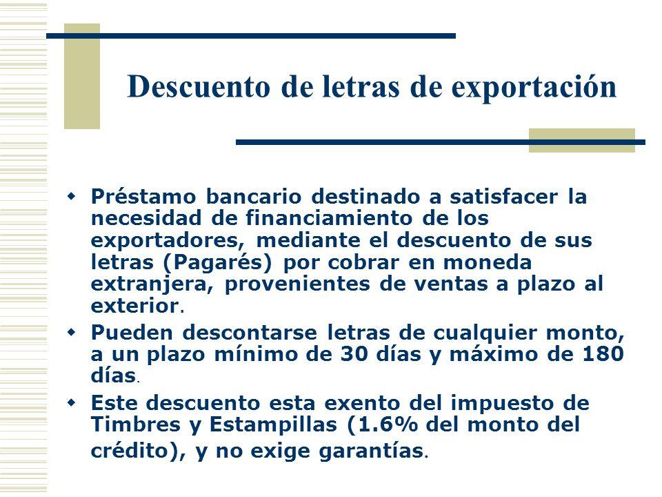 Descuento de letras de exportación Préstamo bancario destinado a satisfacer la necesidad de financiamiento de los exportadores, mediante el descuento