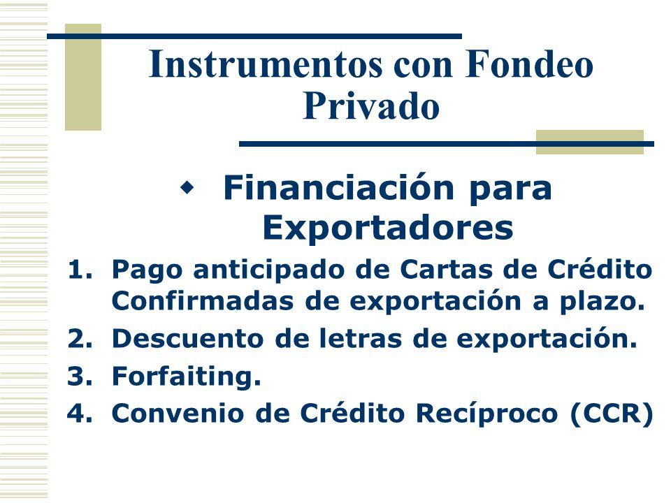 Instrumentos con Fondeo Privado Financiación para Exportadores 1.Pago anticipado de Cartas de Crédito Confirmadas de exportación a plazo. 2.Descuento