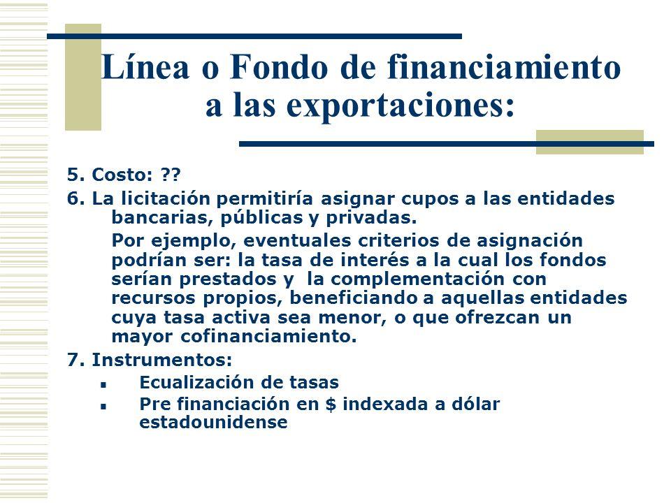 Línea o Fondo de financiamiento a las exportaciones: 5. Costo: ?? 6. La licitación permitiría asignar cupos a las entidades bancarias, públicas y priv