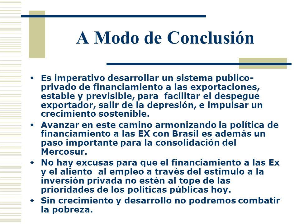 A Modo de Conclusión Es imperativo desarrollar un sistema publico- privado de financiamiento a las exportaciones, estable y previsible, para facilitar
