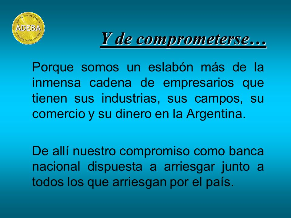 Porque somos un eslabón más de la inmensa cadena de empresarios que tienen sus industrias, sus campos, su comercio y su dinero en la Argentina. De all