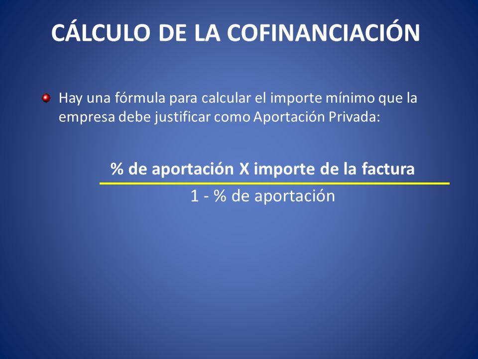 CÁLCULO DE LA COFINANCIACIÓN Hay una fórmula para calcular el importe mínimo que la empresa debe justificar como Aportación Privada: % de aportación X