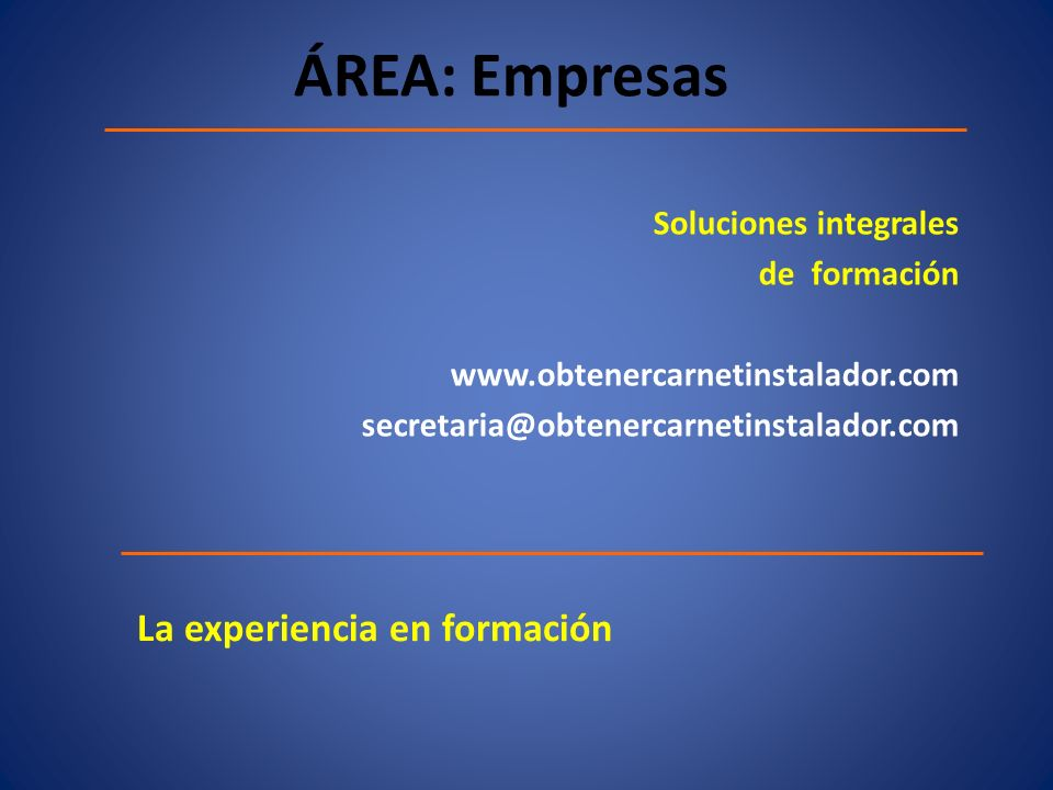 ÁREA: Empresas Soluciones integrales de formación www.obtenercarnetinstalador.com secretaria@obtenercarnetinstalador.com La experiencia en formación