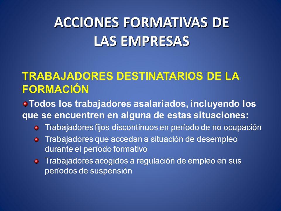 ACCIONES FORMATIVAS DE LAS EMPRESAS TRABAJADORES DESTINATARIOS DE LA FORMACIÓN Todos los trabajadores asalariados, incluyendo los que se encuentren en