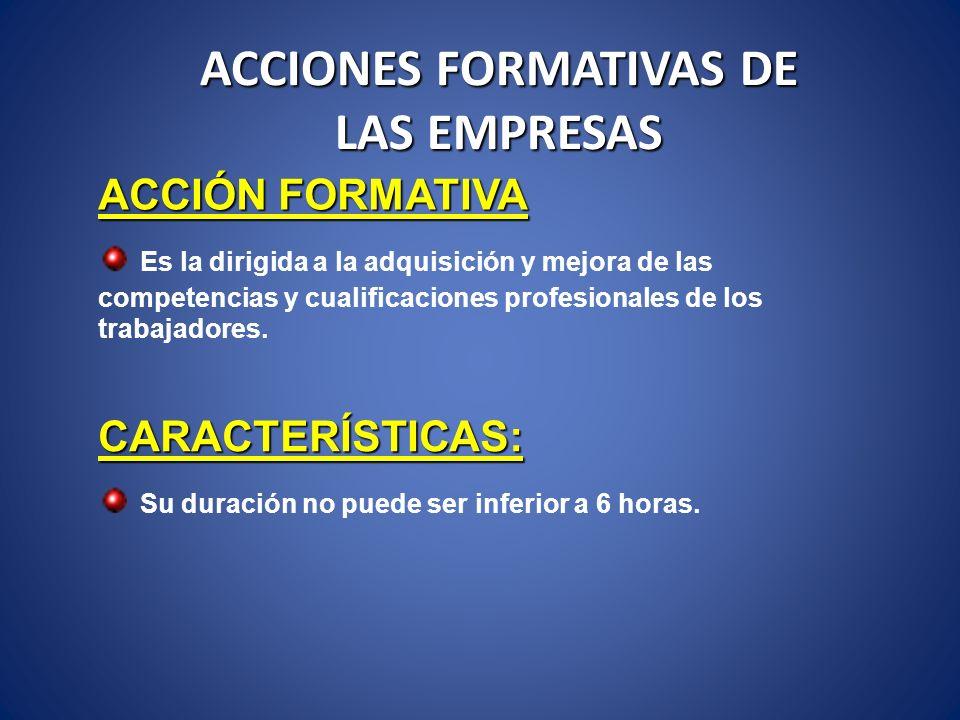 ACCIONES FORMATIVAS DE LAS EMPRESAS ACCIÓN FORMATIVA Es la dirigida a la adquisición y mejora de las competencias y cualificaciones profesionales de l