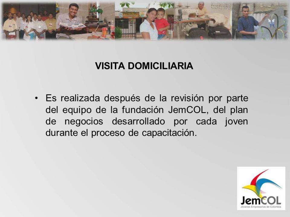 VISITA DOMICILIARIA Es realizada después de la revisión por parte del equipo de la fundación JemCOL, del plan de negocios desarrollado por cada joven durante el proceso de capacitación.