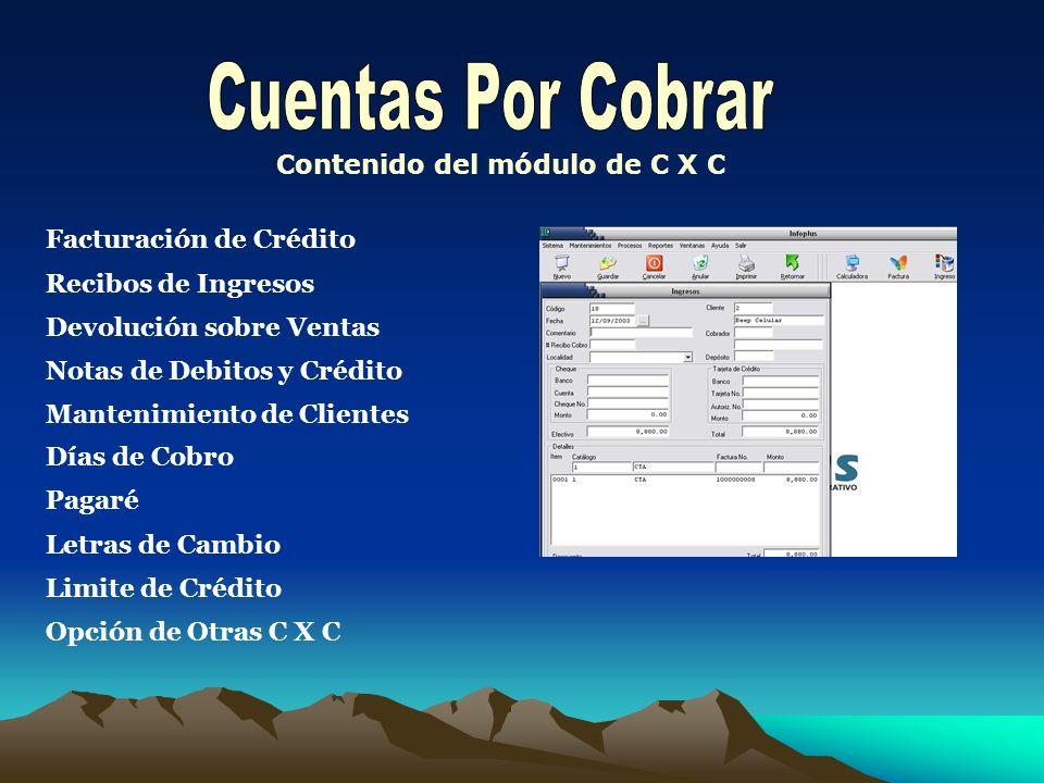 Contenido del módulo de C X C Facturación de Crédito Recibos de Ingresos Notas de Debitos y Crédito Pagaré Mantenimiento de Clientes Opción de Otras C X C Devolución sobre Ventas Limite de Crédito Letras de Cambio Días de Cobro