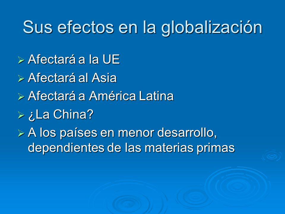 Sus efectos en la globalización Afectará a la UE Afectará a la UE Afectará al Asia Afectará al Asia Afectará a América Latina Afectará a América Latin