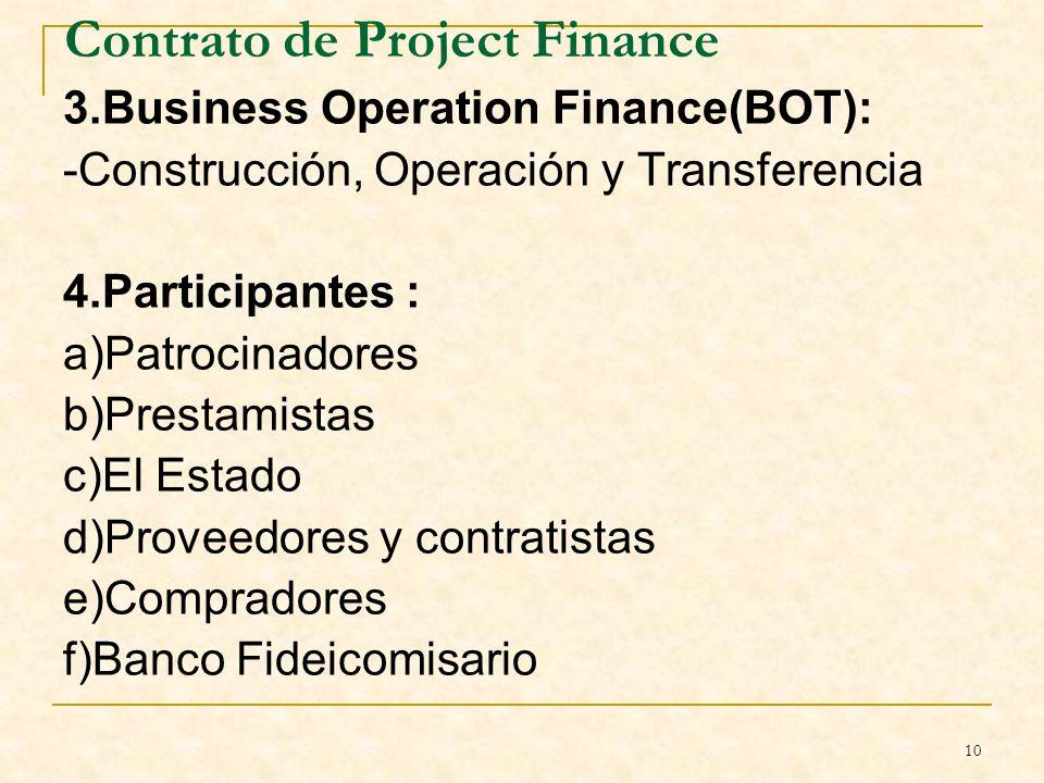 10 Contrato de Project Finance 3.Business Operation Finance(BOT): -Construcción, Operación y Transferencia 4.Participantes : a)Patrocinadores b)Prestamistas c)El Estado d)Proveedores y contratistas e)Compradores f)Banco Fideicomisario