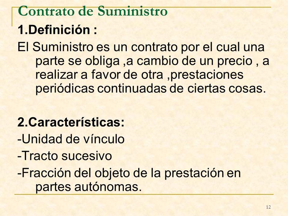 12 Contrato de Suministro 1.Definición : El Suministro es un contrato por el cual una parte se obliga,a cambio de un precio, a realizar a favor de otra,prestaciones periódicas continuadas de ciertas cosas.