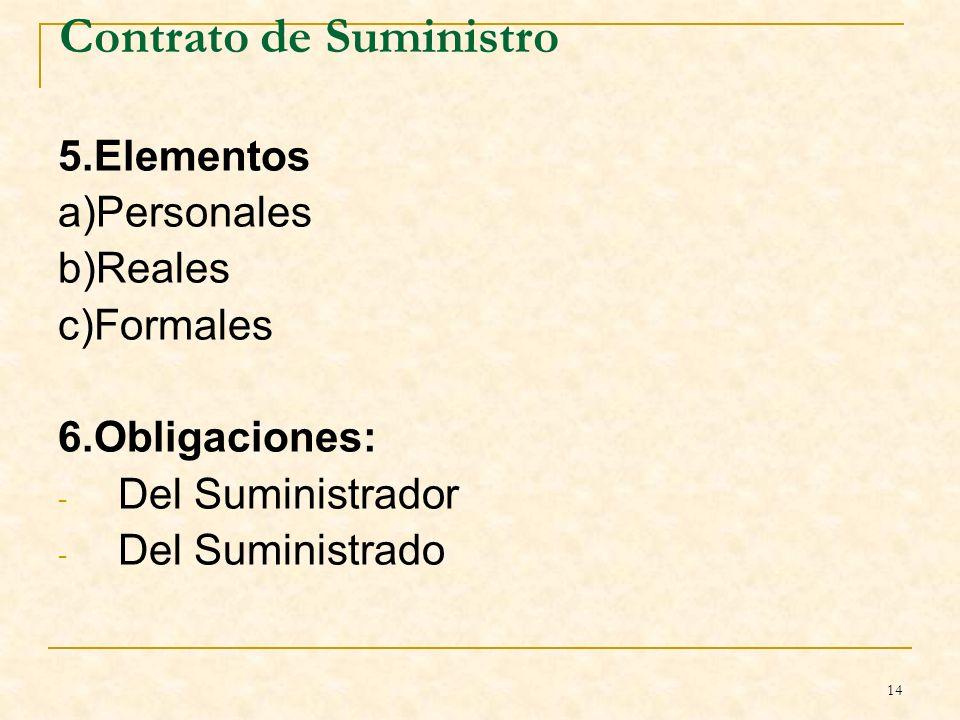 14 Contrato de Suministro 5.Elementos a)Personales b)Reales c)Formales 6.Obligaciones: - Del Suministrador - Del Suministrado B