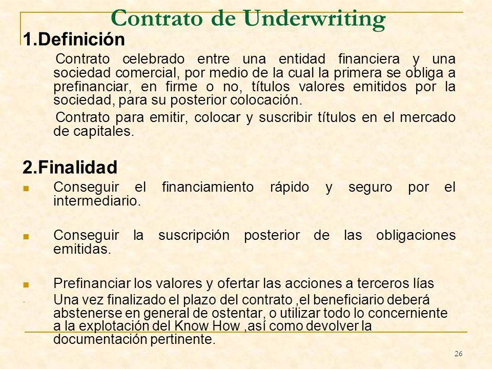 26 Contrato de Underwriting 1.Definición Contrato celebrado entre una entidad financiera y una sociedad comercial, por medio de la cual la primera se obliga a prefinanciar, en firme o no, títulos valores emitidos por la sociedad, para su posterior colocación.