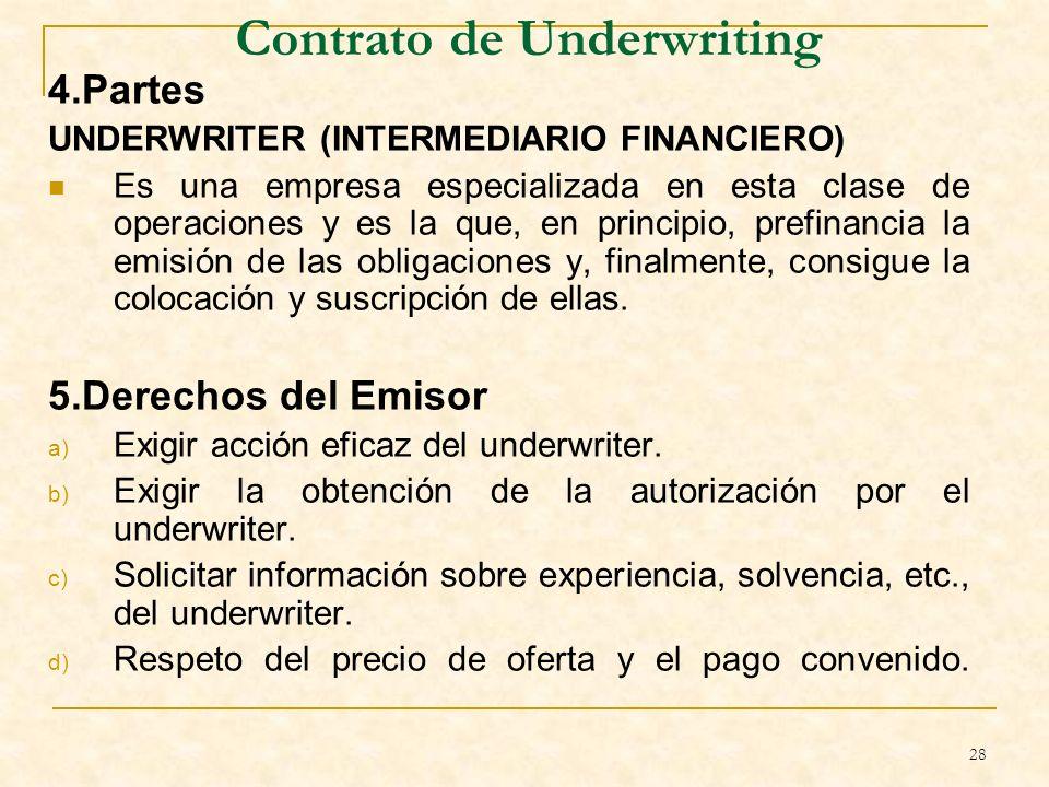 28 Contrato de Underwriting 4.Partes UNDERWRITER (INTERMEDIARIO FINANCIERO) Es una empresa especializada en esta clase de operaciones y es la que, en principio, prefinancia la emisión de las obligaciones y, finalmente, consigue la colocación y suscripción de ellas.