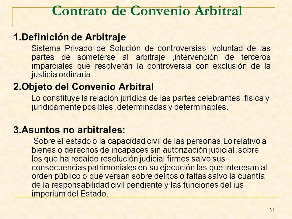 31 Contrato de Convenio Arbitral 1.Definición de Arbitraje Sistema Privado de Solución de controversias,voluntad de las partes de someterse al arbitraje,intervención de terceros imparciales que resolverán la controversia con exclusión de la justicia ordinaria.