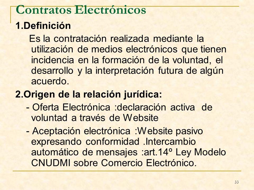 33 Contratos Electrónicos 1.Definición Es la contratación realizada mediante la utilización de medios electrónicos que tienen incidencia en la formación de la voluntad, el desarrollo y la interpretación futura de algún acuerdo.