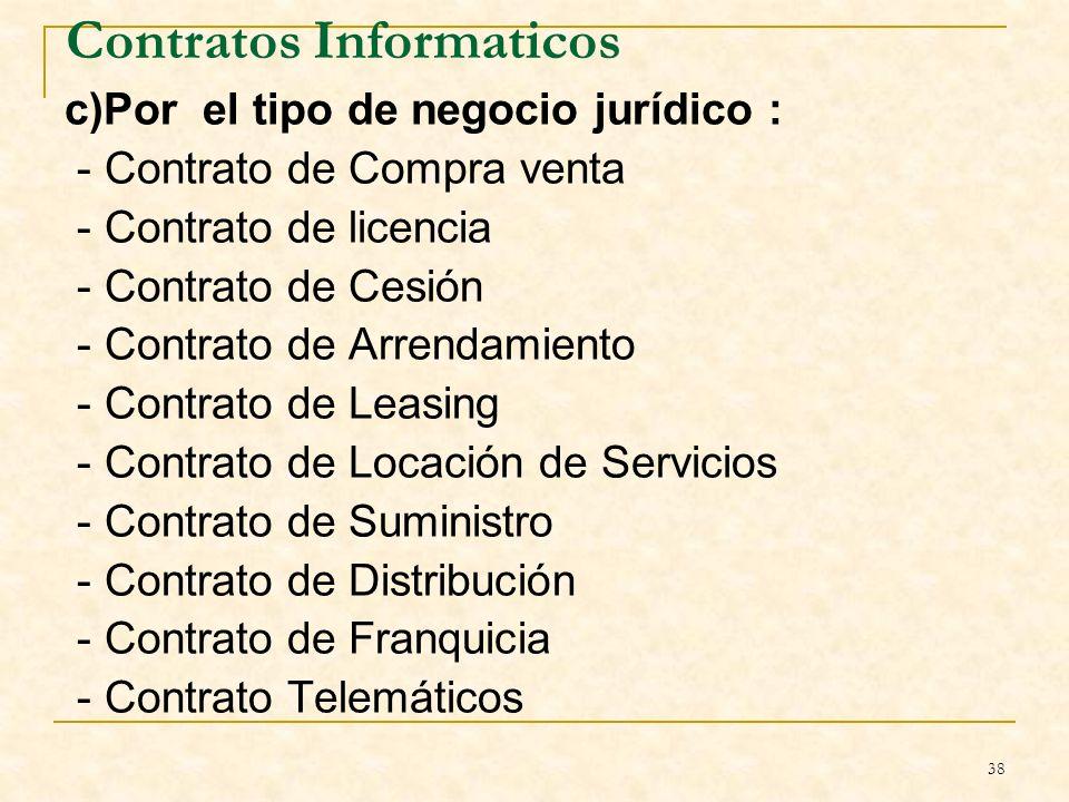 38 Contratos Informaticos c)Por el tipo de negocio jurídico : - Contrato de Compra venta - Contrato de licencia - Contrato de Cesión - Contrato de Arrendamiento - Contrato de Leasing - Contrato de Locación de Servicios - Contrato de Suministro - Contrato de Distribución - Contrato de Franquicia - Contrato Telemáticos B