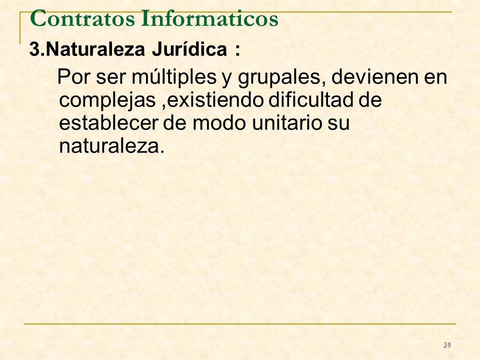39 Contratos Informaticos 3.Naturaleza Jurídica : Por ser múltiples y grupales, devienen en complejas,existiendo dificultad de establecer de modo unitario su naturaleza.