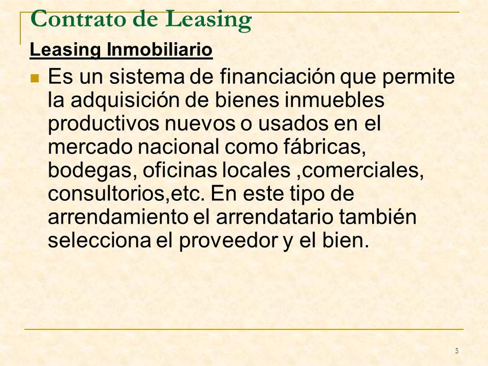 5 Contrato de Leasing Leasing Inmobiliario Es un sistema de financiación que permite la adquisición de bienes inmuebles productivos nuevos o usados en el mercado nacional como fábricas, bodegas, oficinas locales,comerciales, consultorios,etc.
