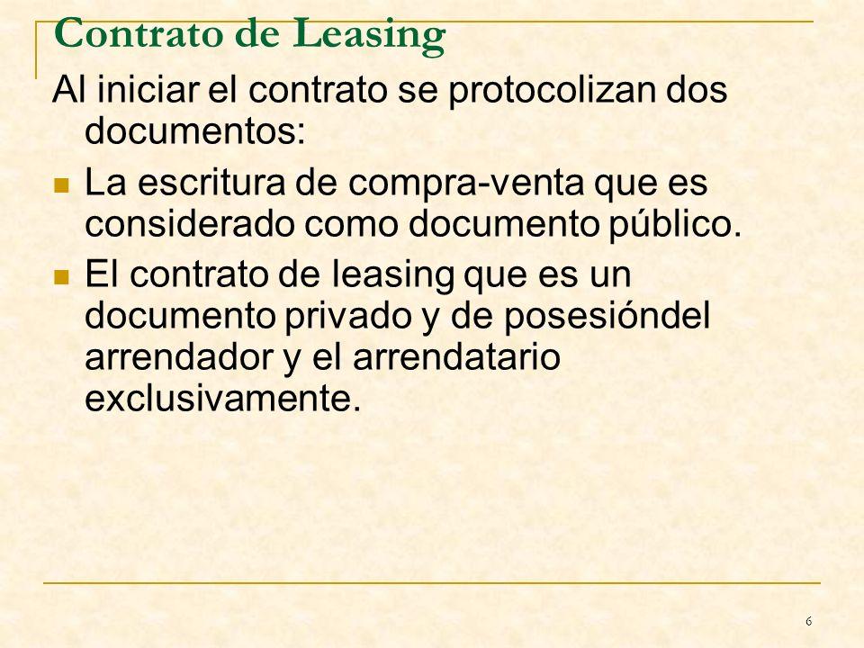 6 Contrato de Leasing Al iniciar el contrato se protocolizan dos documentos: La escritura de compra-venta que es considerado como documento público.