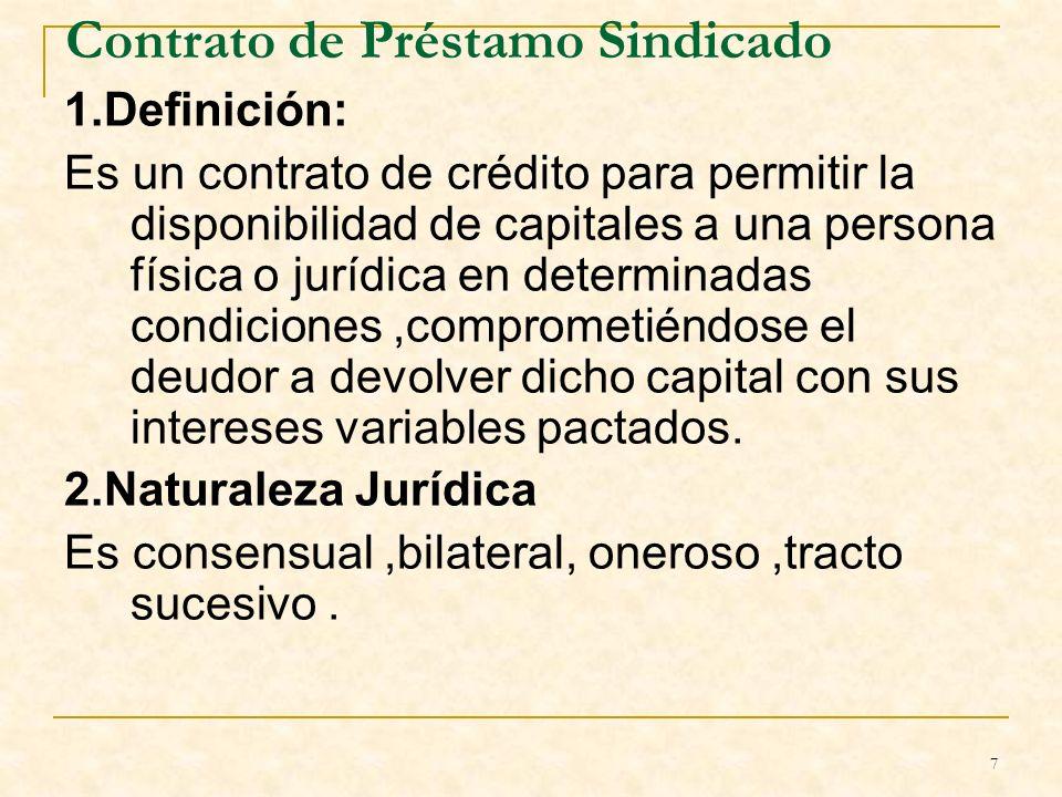 7 Contrato de Préstamo Sindicado 1.Definición: Es un contrato de crédito para permitir la disponibilidad de capitales a una persona física o jurídica en determinadas condiciones,comprometiéndose el deudor a devolver dicho capital con sus intereses variables pactados.