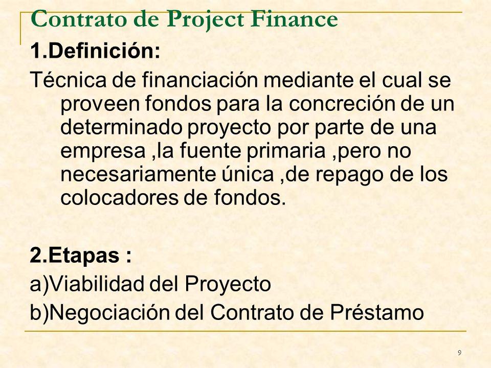 9 Contrato de Project Finance 1.Definición: Técnica de financiación mediante el cual se proveen fondos para la concreción de un determinado proyecto por parte de una empresa,la fuente primaria,pero no necesariamente única,de repago de los colocadores de fondos.