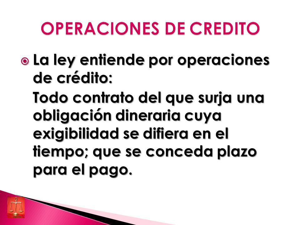 La ley entiende por operaciones de crédito: La ley entiende por operaciones de crédito: Todo contrato del que surja una obligación dineraria cuya exigibilidad se difiera en el tiempo; que se conceda plazo para el pago.