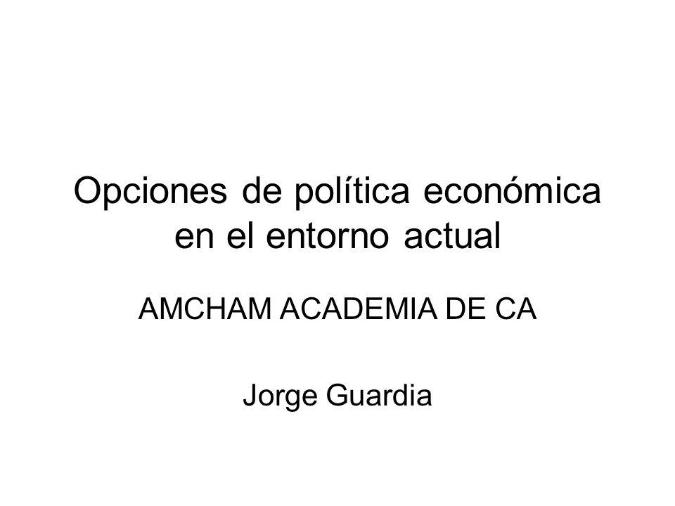 Opciones de política económica en el entorno actual AMCHAM ACADEMIA DE CA Jorge Guardia