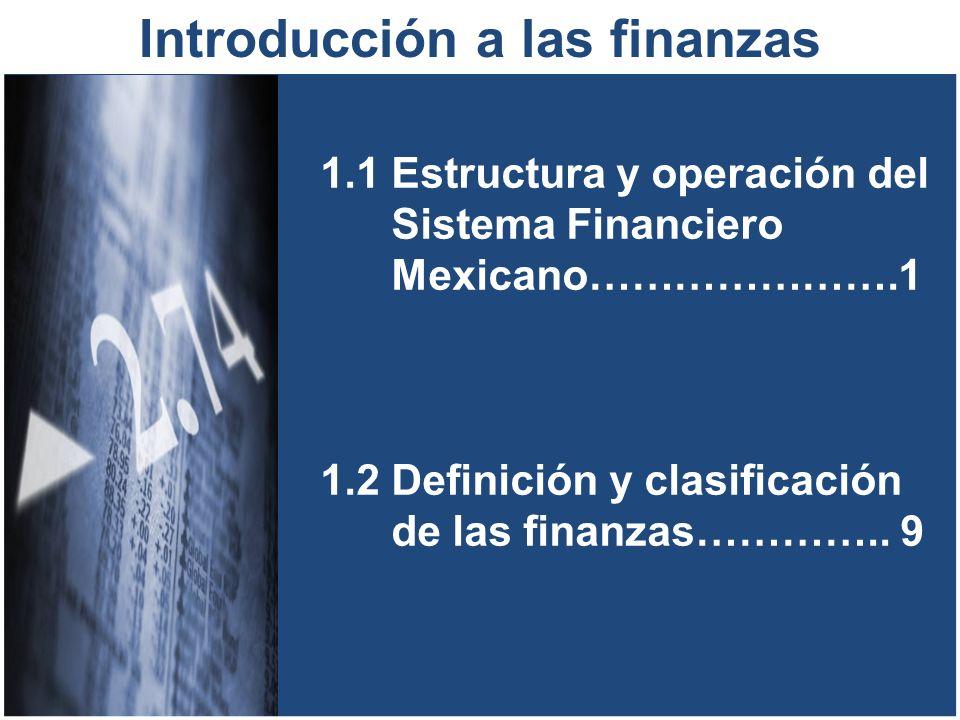 1.1 Estructura y operación del Sistema Financiero Mexicano………………….1 1.2 Definición y clasificación de las finanzas………….. 9 Introducción a las finanzas