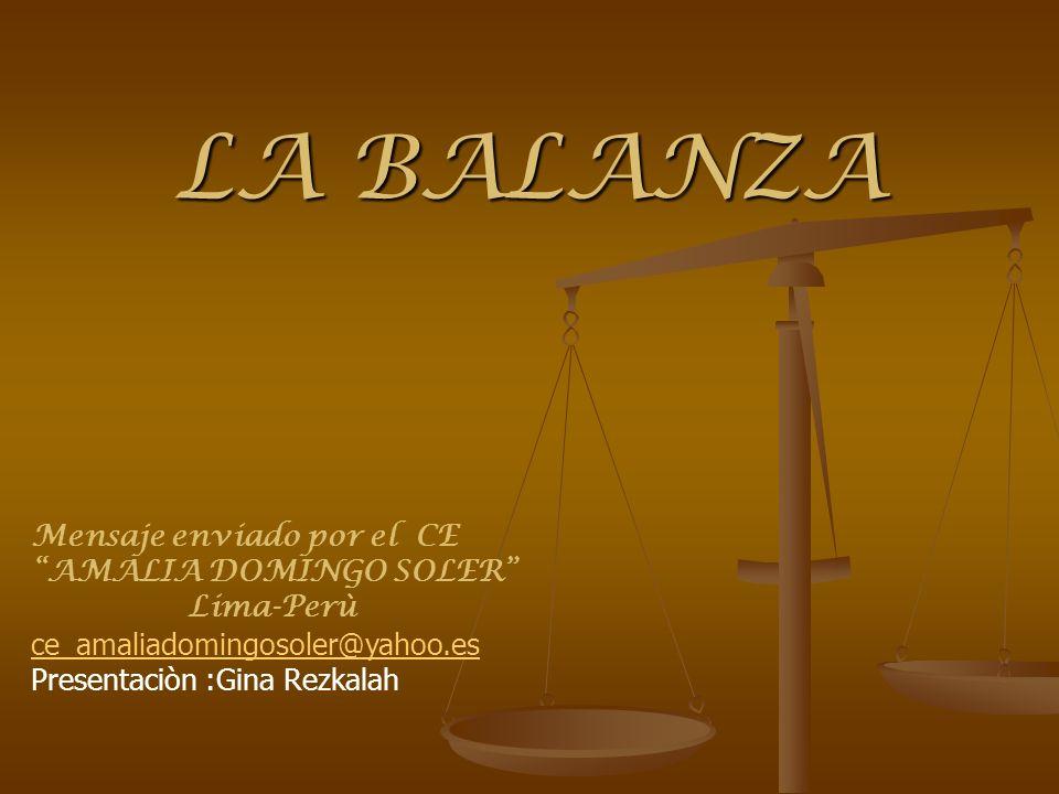 LA BALANZA Mensaje enviado por el CE AMALIA DOMINGO SOLER Lima-Perù ce_amaliadomingosoler@yahoo.es Presentaciòn :Gina Rezkalah