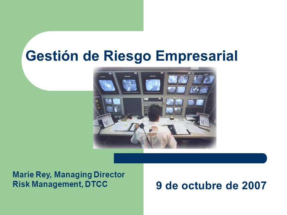 Gestión de Riesgo Empresarial 9 de octubre de 2007 Marie Rey, Managing Director Risk Management, DTCC