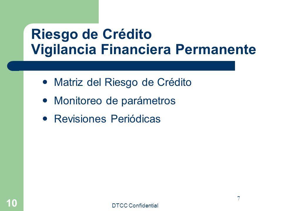 DTCC Confidential 10 Riesgo de Crédito Vigilancia Financiera Permanente Matriz del Riesgo de Crédito Monitoreo de parámetros Revisiones Periódicas 7