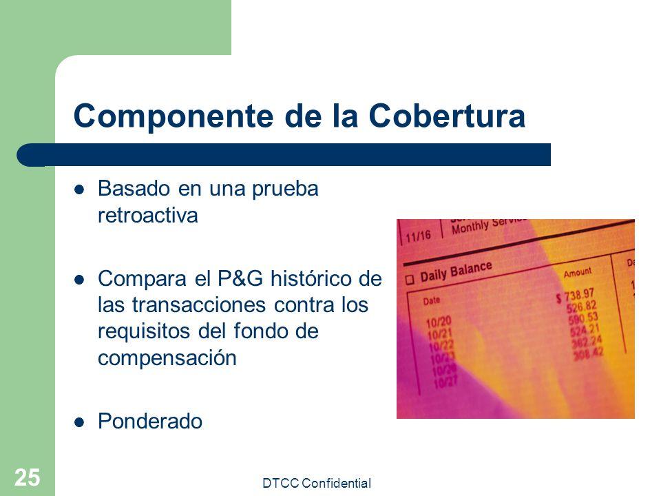 DTCC Confidential 25 Componente de la Cobertura Basado en una prueba retroactiva Compara el P&G histórico de las transacciones contra los requisitos d