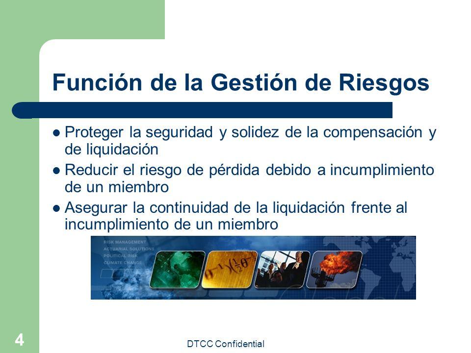 DTCC Confidential 4 Función de la Gestión de Riesgos Proteger la seguridad y solidez de la compensación y de liquidación Reducir el riesgo de pérdida