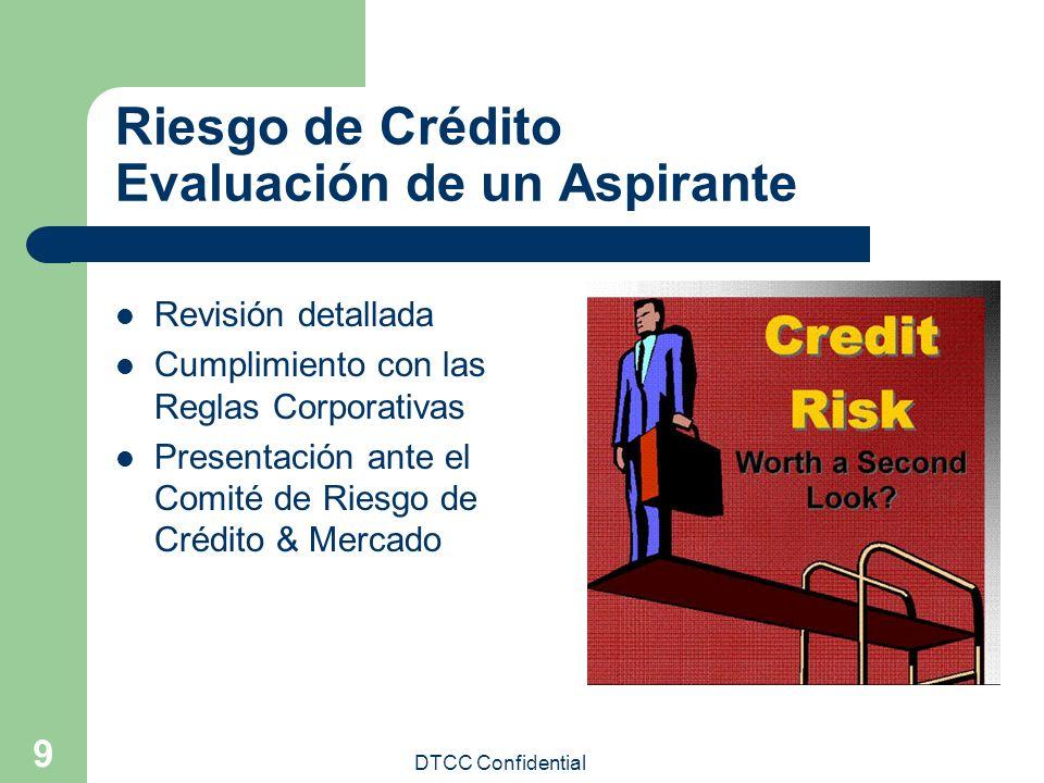 DTCC Confidential 9 Riesgo de Crédito Evaluación de un Aspirante Revisión detallada Cumplimiento con las Reglas Corporativas Presentación ante el Comi