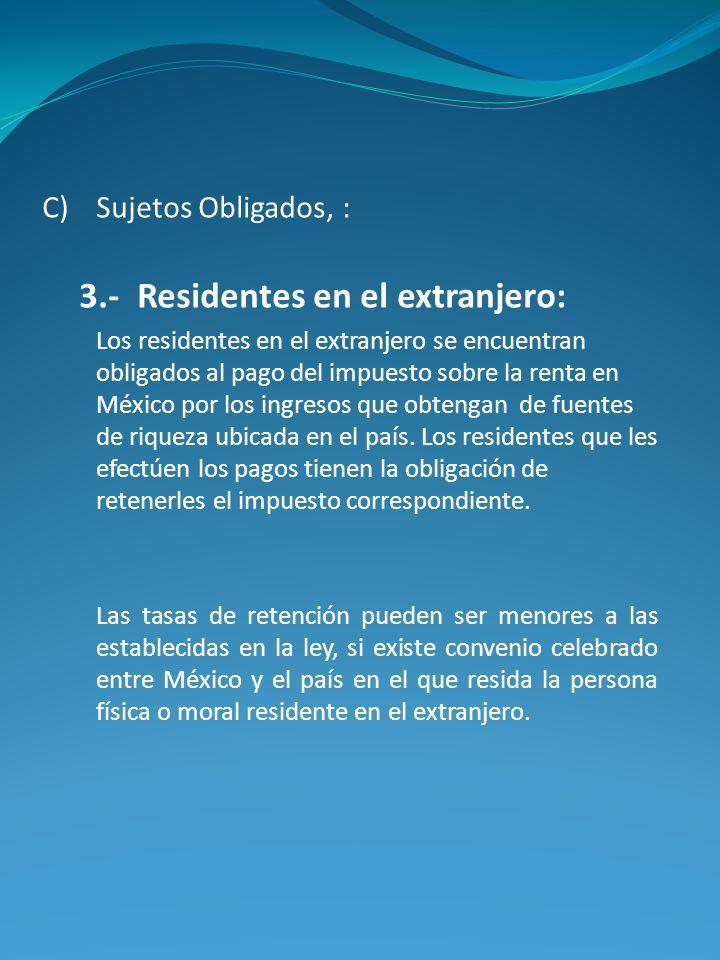C)Sujetos Obligados, : 3.- Residentes en el extranjero: Los residentes en el extranjero se encuentran obligados al pago del impuesto sobre la renta en