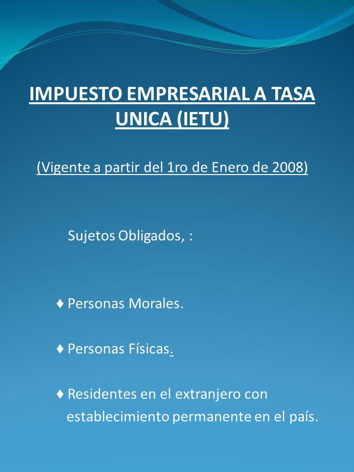 IMPUESTO EMPRESARIAL A TASA UNICA (IETU) (Vigente a partir del 1ro de Enero de 2008) Sujetos Obligados, : Personas Morales. Personas Físicas. Resident
