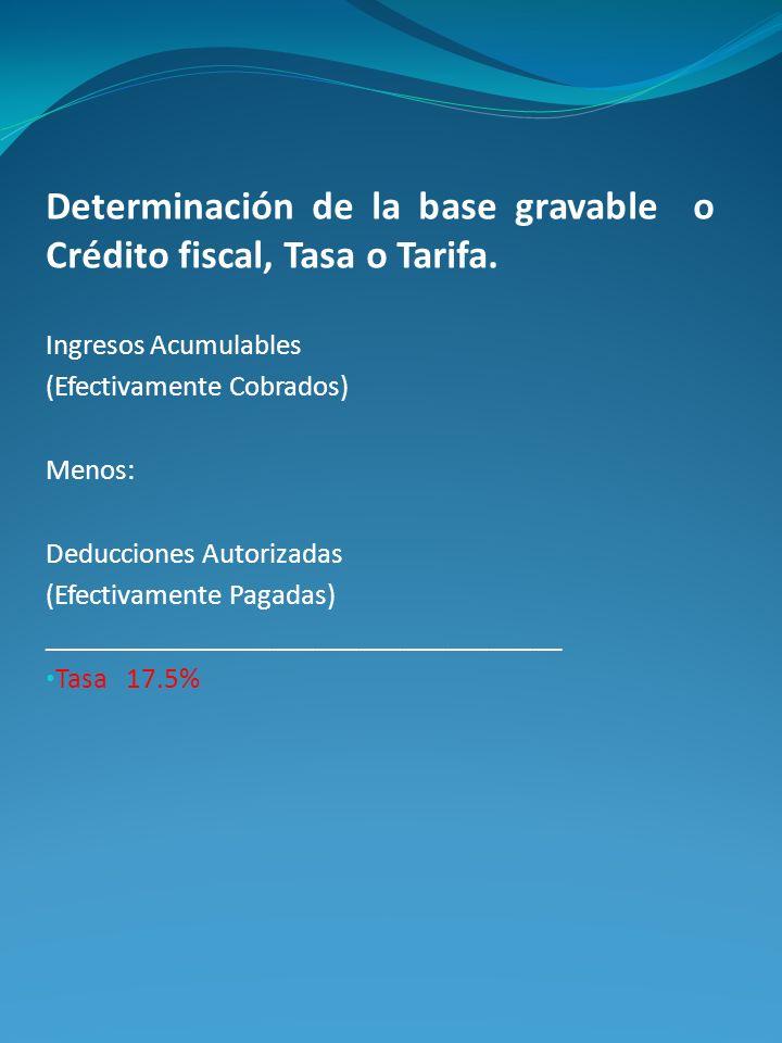 Determinación de la base gravable o Crédito fiscal, Tasa o Tarifa. Ingresos Acumulables (Efectivamente Cobrados) Menos: Deducciones Autorizadas (Efect