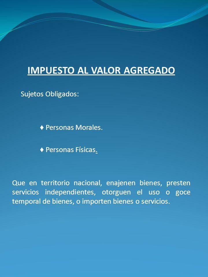 IMPUESTO AL VALOR AGREGADO Sujetos Obligados: Personas Morales. Personas Físicas. Que en territorio nacional, enajenen bienes, presten servicios indep