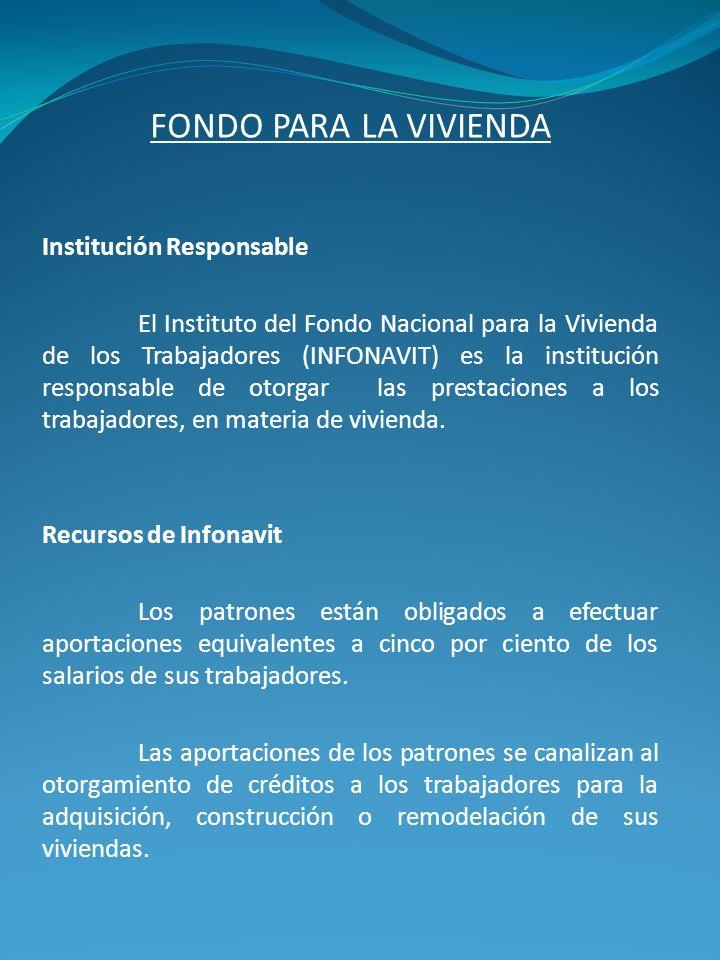 FONDO PARA LA VIVIENDA Institución Responsable El Instituto del Fondo Nacional para la Vivienda de los Trabajadores (INFONAVIT) es la institución resp