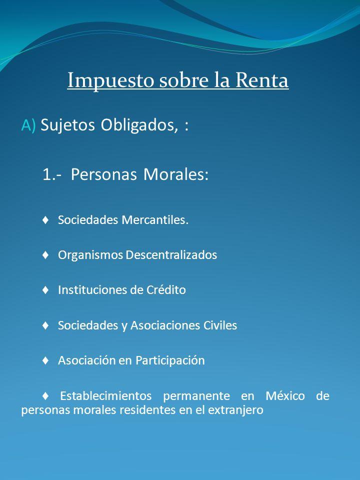 Impuesto sobre la Renta A) Sujetos Obligados, : 1.- Personas Morales: Sociedades Mercantiles. Organismos Descentralizados Instituciones de Crédito Soc