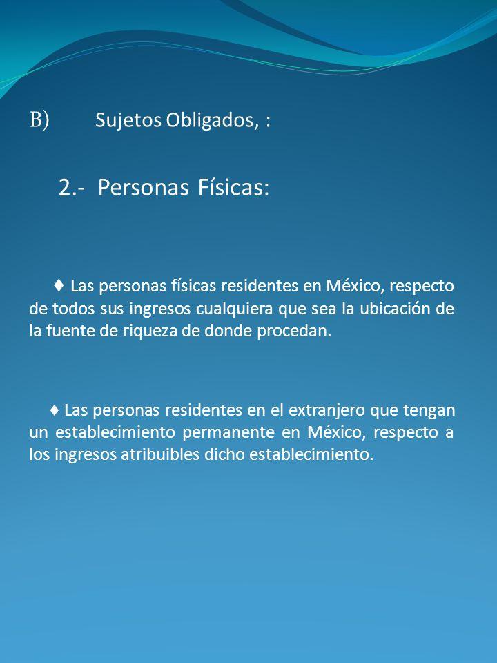 B)Sujetos Obligados, : 2.- Personas Físicas: Las personas físicas residentes en México, respecto de todos sus ingresos cualquiera que sea la ubicación