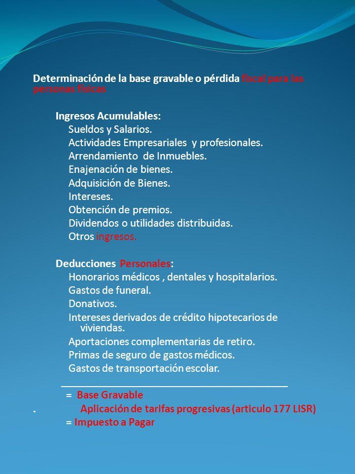 Determinación de la base gravable o pérdida fiscal para las personas físicas Ingresos Acumulables: Sueldos y Salarios. Actividades Empresariales y pro