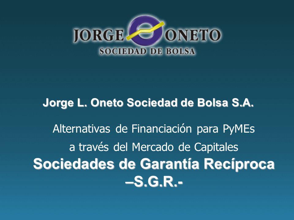 Sociedades de Garantía Recíproca –S.G.R.- Alternativas de Financiación para PyMEs a través del Mercado de Capitales Sociedades de Garantía Recíproca –S.G.R.- Jorge L.